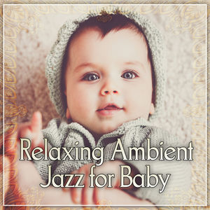 Relaxing Ambient Jazz for Baby - Sleep Through the Night, Beautiful Lullaby, Soothing Jazz for Baby, Calm Down and Sleep, Jazz Music for Sleep