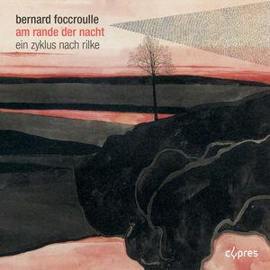 Bernard Foccroulle : Am rande der nacht (Mélodies et paraphrases instrumentales inspirées de poèmes de Rainer Maria Rilke)