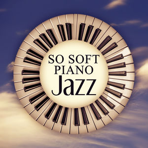 So Soft Piano Jazz – Wake Up Early, Chilled Jazz, Relaxation Sounds, Morning Coffee, Finest Lounge Music, Best of Smooth Jazz