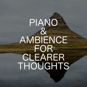 Piano & Ambience For Clearer Thoughts
