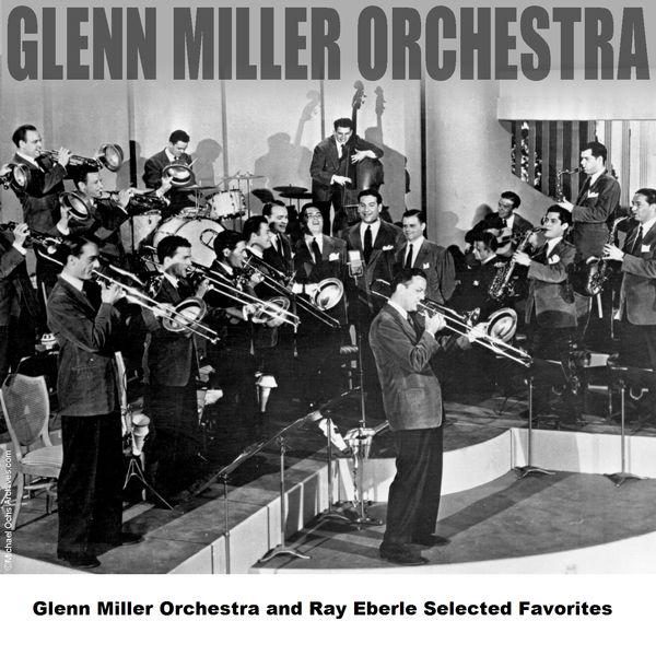 Glenn Miller Orchestra Glenn Miller Orchestra and Ray Eberle Selected    Glenn Miller Orchestra