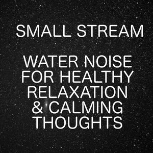 Small Stream - Water Noise For Healthy Relaxation And Calming Thoughts