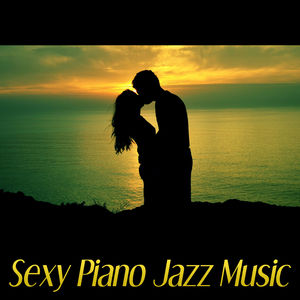 Sexy Piano Jazz Music – Romantic Evening, Jazz for Lovers, Sexy Jazz Lounge, Erotic Music for Intimate Moments, Sensual Massage