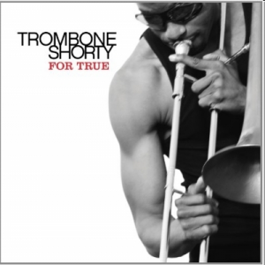 Trombone Shorty  For True (Verve/Universal)
