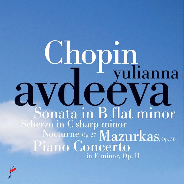 Yulianna Avdeeva - Chopin: Sonata in B-Flat Minor, Scherzo in C-Sharp Minor, Mazurkas, Op. 30, Nocturne, Op. 27, Piano Concerto in E Minor, Op.11