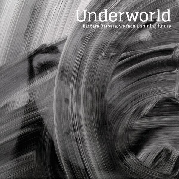 Underworld - Barbara Barbara, We Face A Shining Future