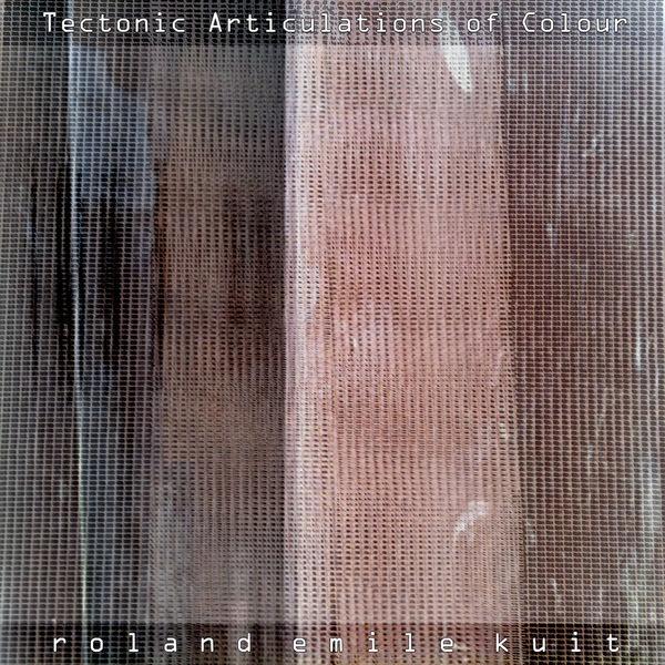 Roland Emile Kuit - Tectonic Articulations of Colour