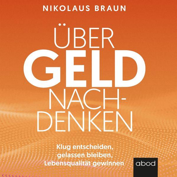 Nikolaus Braun - Über Geld nachdenken (Klug entscheiden, gelassen bleiben, Lebensqualität gewinnen)