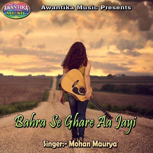 Mohan Maurya - Bahra Se Ghare Aa Jayi