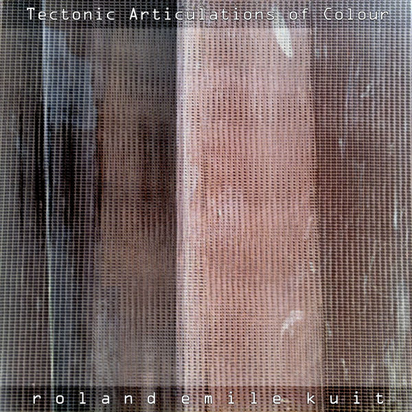 Roland Emile Kuit - Tectonic Articulations of Colour