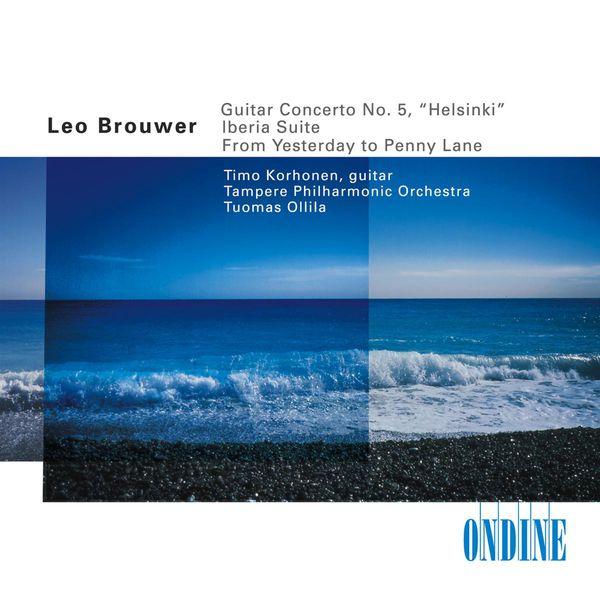 Timo Korhonen - BROUWER, L.: Guitar Concerto No. 5 / From Yesterday to Penny Lane / ALBENIZ, I.: Iberia, Book 1 (excerpts) (arr. L. Brouwer) (Korhonen)