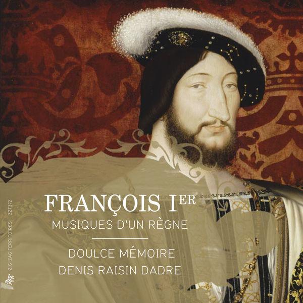 Doulce Mémoire - Denis Raisin Dadre - François Ier : Musiques d'un règne