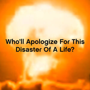 Who'll Apologize for This Disaster of a Life?