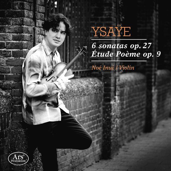 Noé Inui - Ysaÿe: 6 Violin Sonatas, Op. 27 & Etude poème, Op. 9