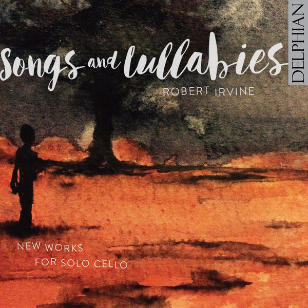 Robert Irvine - Songs & Lullabies: New Works for Solo Cello