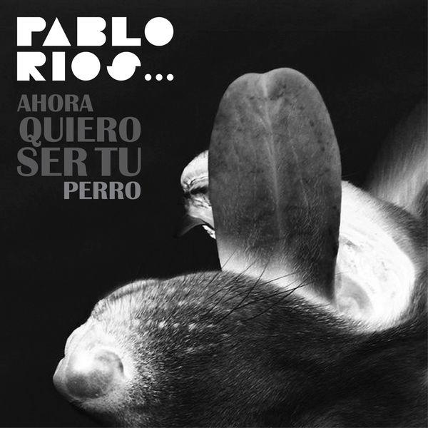 Pablo Rios - Ahora Quiero Ser Tu Perro