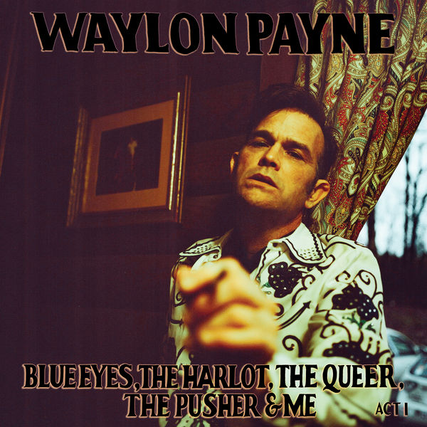 Waylon Payne - Blue Eyes, The Harlot, The Queer, The Pusher & Me: Act I