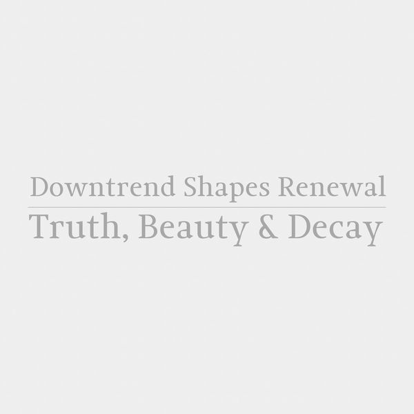 Downtrend Shapes Renewal - Truth, Beauty and Decay