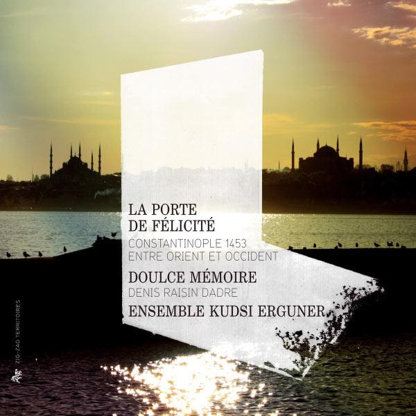 Doulce Mémoire - Denis Raisin Dadre - La Porte de Félicité : Constantinople 1453, entre Orient et Occident