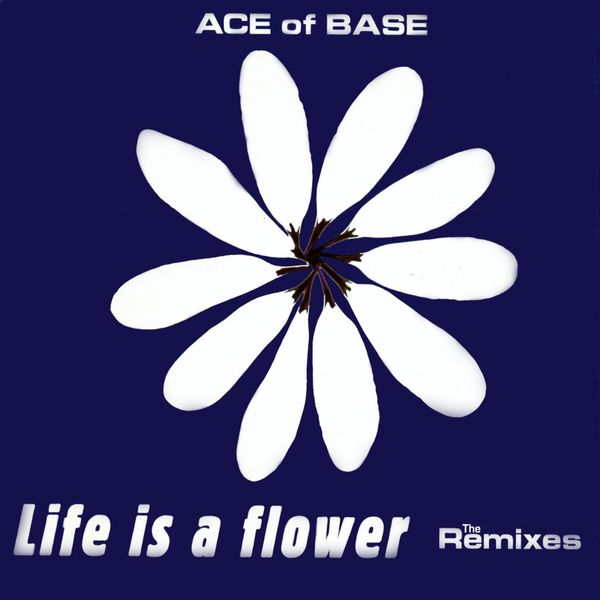 Ace Of Base - Life Is a Flower (The Remixes)