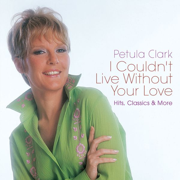 Petula Clark - I Couldn't Live Without Your Love: Hits, Classics & More