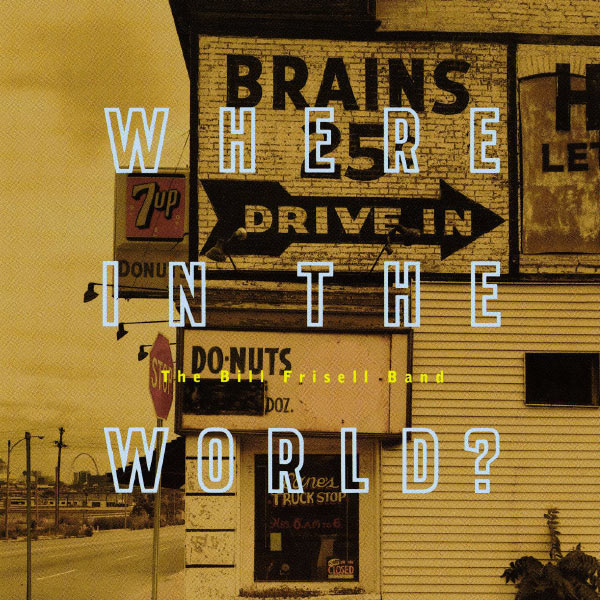 Bill Frisell - Where In The World?