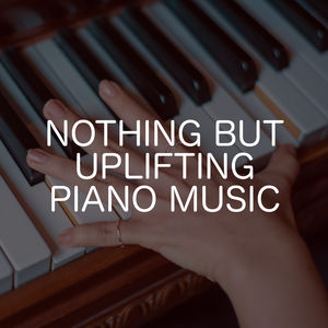 Nothing But Uplifiting Piano Music