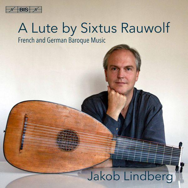 Jakob Lindberg - A Lute by Sixtus Rauwolf: French & German Baroque Music