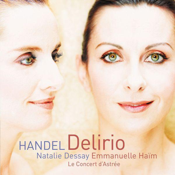 Natalie Dessay/Emmanuelle Haïm/Le Concert d`Astrée - Georg Friedrich Handel : Delirio