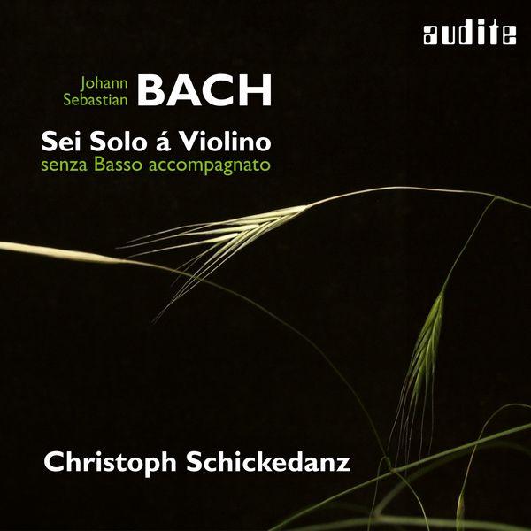 Christoph Schickedanz - Bach: Sonatas and Partitas for Solo Violin (Sei Solo á Violino senza Basso accompagnato)