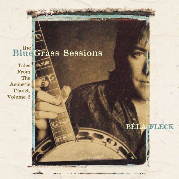 Béla Fleck - The Bluegrass Sessions: Tales From The Acoustic Planet, Vol. 2