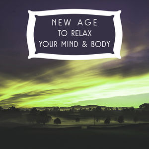 New Age to Relax Your Mind & Body – Calm Down & Rest, Easy Listening, New Age Relaxation Sounds