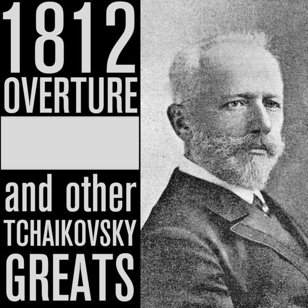 Peter Ilych Tchaikovsky - 1812 Overture and Other Tchaikovsky Greats