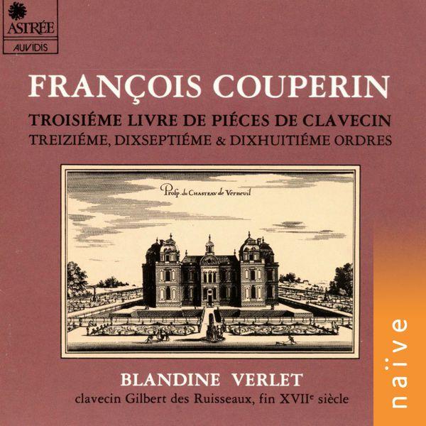 Blandine Verlet - Couperin: Piéces de clavecin, Livre III, Treiziême, dixseptiême et dixhuitiême ordres (Clavecin Gilbert Des Ruisseaux, Fin Xviiè Siècle)