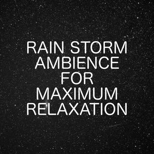 Rain Storm Ambience For Maximum Relaxation Time