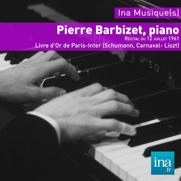 Pierre Barbizet - Schumann : Carnaval Op. 9 - Liszt : Les Années de Pèlerinage (Le Livre d'Or de Paris Inter - 8 octobre 1961)