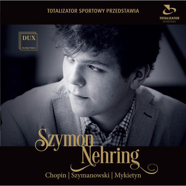Szymon Nehring - Chopin, Szymanowski & Mykietyn: Works for Piano