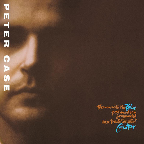 Peter Case|The Man With The Blue Post Modern Fragmented Neo-Traditionalist Guitar