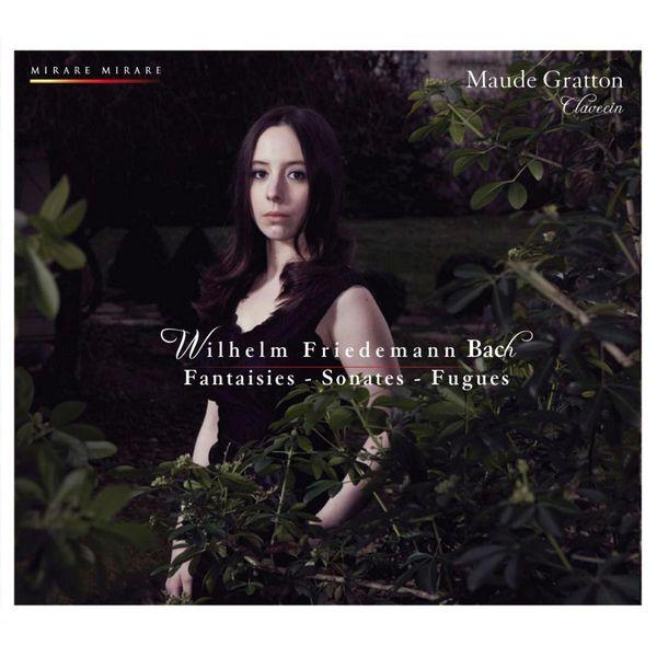 Maude Gratton - Wilhelm Friedemann Bach : Fantaisies Sonates Fugues Polonaises