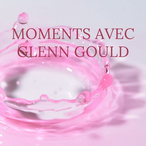 Glenn Gould - Moments avec Glenn Gould