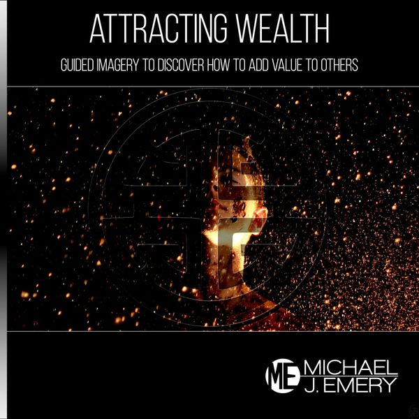 Michael J. Emery - Attracting Wealth: Guided Imagery to Discover How to Add Value to Others
