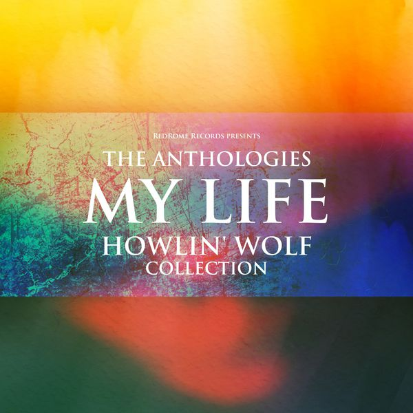 Anthologies: The Anthologies: My LIfe (Howlin' Wolf Collection