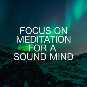 Focus On Meditation For A Sound Mind