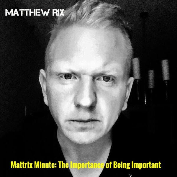 Matthew Rix - Mattrix Minute: The Importance of Being Important