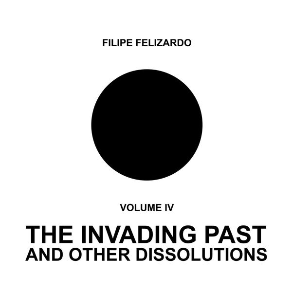 Filipe Felizardo - The Invading Past and Other Dissolutions, Vol. 4