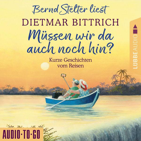 Dietmar Bittrich - Müssen wir da auch noch hin? - Kurze Geschichten vom Reisen (Ungekürzt)
