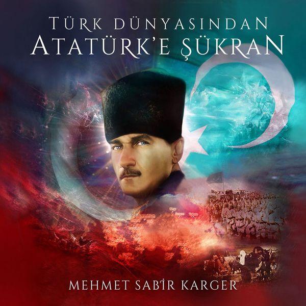 Mehmet Sabir Karger - Türk Dünyasından Atatürk'e Şükran