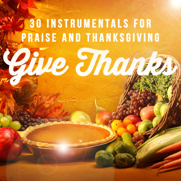 Various Artists - Give Thanks: 30 Instrumentals for Praise and Thanksgiving