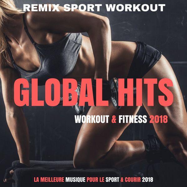 Remix Sport Workout - Global Hits Workout 2018 (La Meilleure Musique Pour Le Sport & Courir 2018)