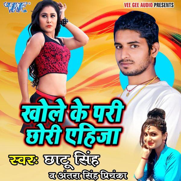 Chhotu Singh, Antra Singh Priyanka - Khole Ke Pari Chhori Ehija